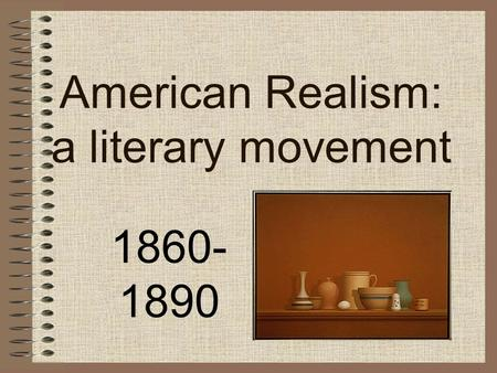 American Realism: a literary movement 1860- 1890.