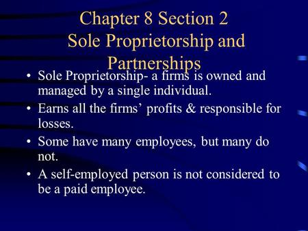 Chapter 8 Section 2 Sole Proprietorship and Partnerships Sole Proprietorship- a firms is owned and managed by a single individual. Earns all the firms'