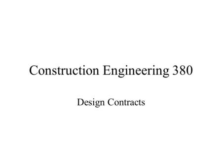 "Construction Engineering 380 Design Contracts. Design contracts are agency relationships Making ""estimations"" of an individual's ability to perform Negotiate."