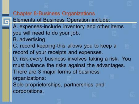 Chapter 8-Business Organizations Elements of Business Operation include: A. expenses-include inventory and other items you will need to do your job. B.