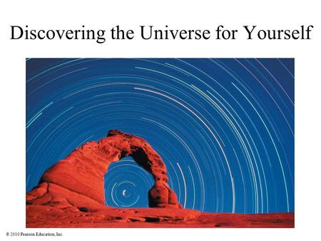 © 2010 Pearson Education, Inc. Discovering the Universe for Yourself.