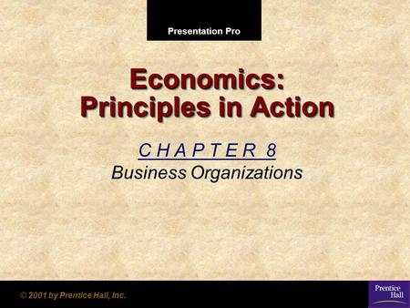 Presentation Pro © 2001 by Prentice Hall, Inc. Economics: Principles in Action C H A P T E R 8 Business Organizations.