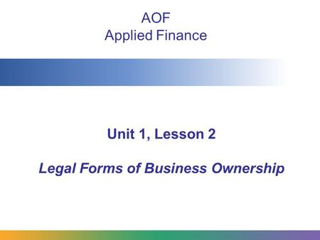Unit 1, Lesson 2 Legal Forms of Business Ownership AOF Applied Finance.
