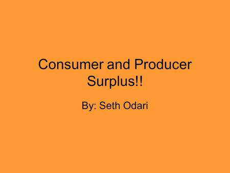 Consumer and Producer Surplus!! By: Seth Odari. What are Consumer and Producer Surplus? Consumer Surplus: is the monetary gain obtained by consumers when.