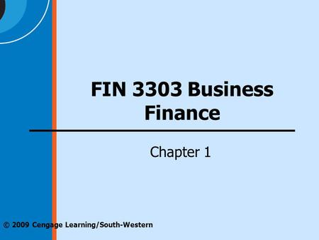Chapter 1 © 2009 Cengage Learning/South-Western FIN 3303 Business Finance.