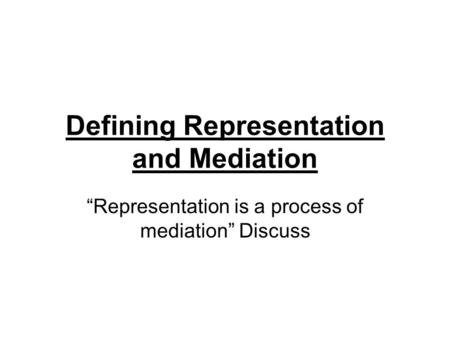 "Defining Representation and Mediation ""Representation is a process of mediation"" Discuss."