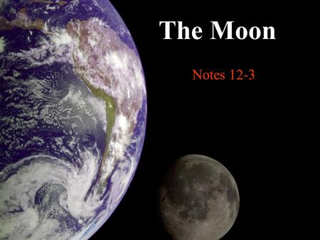Notes 12-3 The Moon. What is the Moon? A natural satellite The only moon of the planet Earth.
