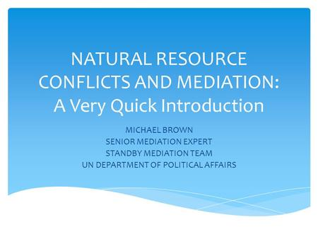 NATURAL RESOURCE CONFLICTS AND MEDIATION: A Very Quick Introduction MICHAEL BROWN SENIOR MEDIATION EXPERT STANDBY MEDIATION TEAM UN DEPARTMENT OF POLITICAL.