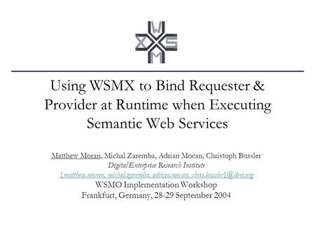 Using WSMX to Bind Requester & Provider at Runtime when Executing Semantic Web Services Matthew Moran, Michal Zaremba, Adrian Mocan, Christoph Bussler.