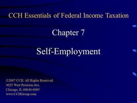 Chapter 7 Self-Employment ©2007 CCH. All Rights Reserved. 4025 West Peterson Ave. Chicago, IL 60646-6085 www.CCHGroup.com CCH Essentials of Federal Income.