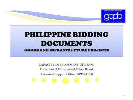 1 PHILIPPINE BIDDING DOCUMENTS GOODS AND INFRASTRUCTURE PROJECTS CAPACITY DEVELOPMENT DIVISION Government Procurement Policy Board Technical Support Office.