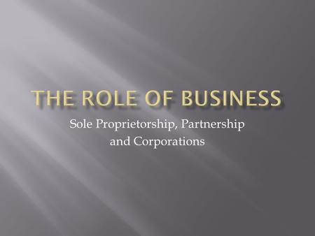 Sole Proprietorship, Partnership and Corporations.
