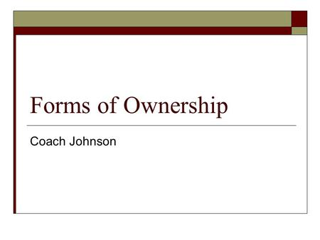 Forms of Ownership Coach Johnson. 3 Types of Ownership  Sole Proprietorship  Partnership  Corporation.