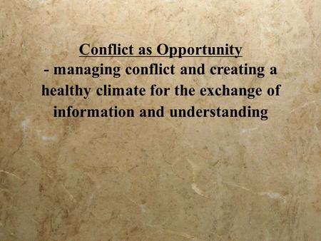 Conflict as Opportunity - managing conflict and creating a healthy climate for the exchange of information and understanding.