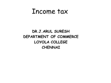 Income tax DR.J.ARUL SURESH DEPARTMENT OF COMMERCE LOYOLA COLLEGE CHENNAI.