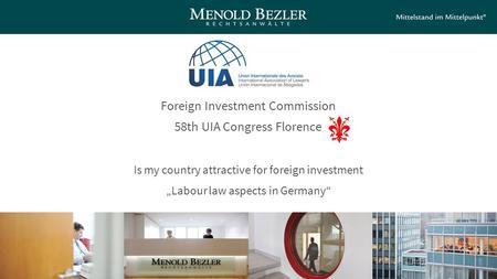 "Foreign Investment Commission 58th UIA Congress Florence Is my country attractive for foreign investment ""Labour law aspects in Germany"""
