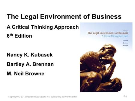 The Legal Environment of Business A Critical Thinking Approach 6 th Edition Nancy K. Kubasek Bartley A. Brennan M. Neil Browne Copyright © 2012 Pearson.