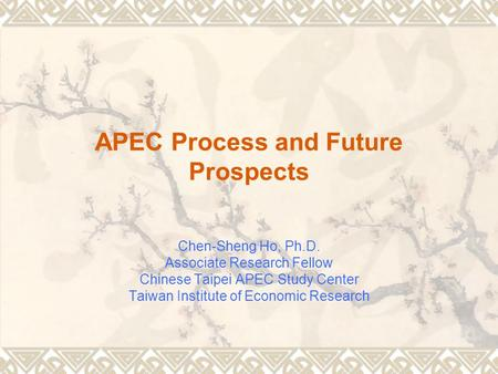 APEC Process and Future Prospects Chen-Sheng Ho, Ph.D. Associate Research Fellow Chinese Taipei APEC Study Center Taiwan Institute of Economic Research.