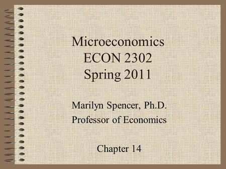 Microeconomics ECON 2302 Spring 2011 Marilyn Spencer, Ph.D. Professor of Economics Chapter 14.