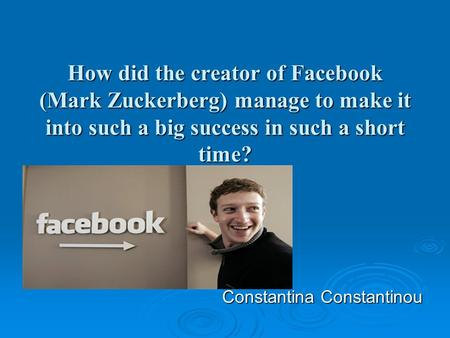 How did the creator of Facebook (Mark Zuckerberg) manage to make it into such a big success in such a short time? Constantina Constantinou Constantina.