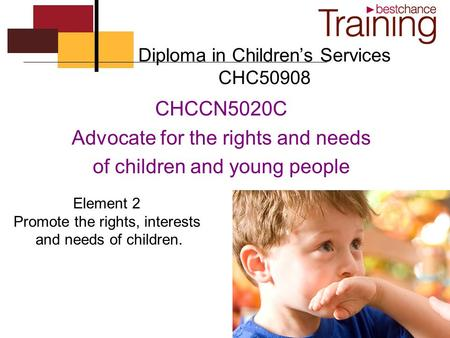 Diploma in Children's Services CHC50908 CHCCN5020C Advocate for the rights and needs of children and young people Element 2 Promote the rights, interests.