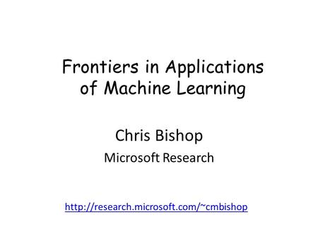 Frontiers in Applications of Machine Learning Chris Bishop Microsoft Research