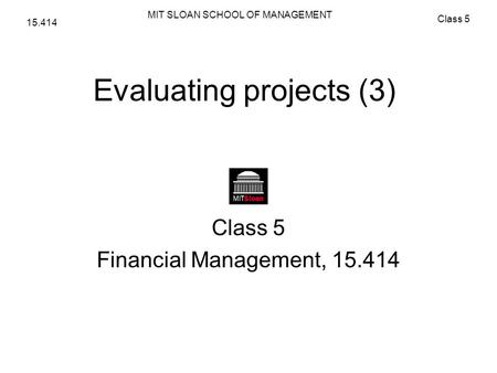 MIT SLOAN SCHOOL OF MANAGEMENT Class 5 15.414 Evaluating projects (3) Class 5 Financial Management, 15.414.