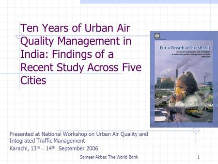 Sameer Akbar, The World Bank1 Ten Years of Urban Air Quality Management in India: Findings of a Recent Study Across Five Cities Presented at National Workshop.