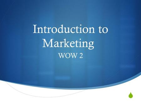  Introduction to Marketing WOW 2. Wants: to feel a desire for; wish for.