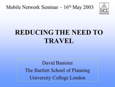 REDUCING THE NEED TO TRAVEL David Banister The Bartlett School of Planning University College London Mobile Network Seminar – 16 th May 2003.
