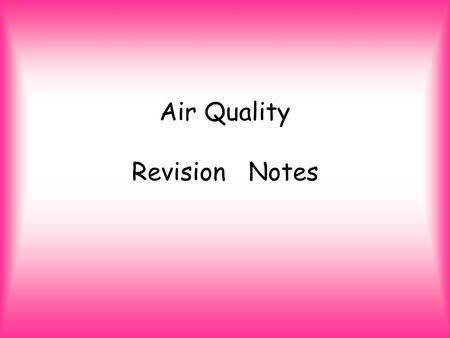 Air Quality Revision Notes. Air –What's it made up of? Naturally air is made up of nitrogen, oxygen and argon Nitrogen (N2) makes up 98% of air. Oxygen.