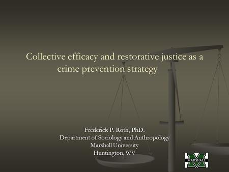 Collective efficacy and restorative justice as a crime prevention strategy Frederick P. Roth, PhD. Department of Sociology and Anthropology Marshall University.