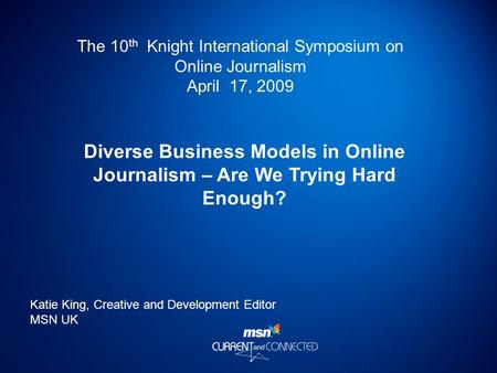 The 10 th Knight International Symposium on Online Journalism April 17, 2009 Diverse Business Models in Online Journalism – Are We Trying Hard Enough?