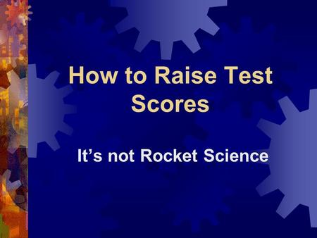 How to Raise Test Scores It's not Rocket Science.
