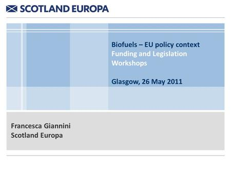 Biofuels – EU policy context Funding and Legislation Workshops Glasgow, 26 May 2011 Francesca Giannini Scotland Europa.