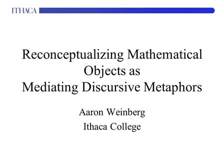 Reconceptualizing Mathematical Objects as Mediating Discursive Metaphors Aaron Weinberg Ithaca College.
