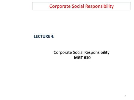 Corporate Social Responsibility LECTURE 4: Corporate Social Responsibility MGT 610 1.