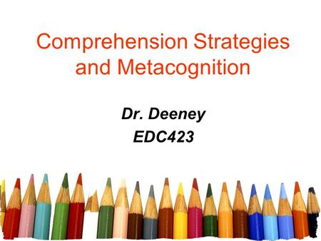 Comprehension Strategies and Metacognition Dr. Deeney EDC423.