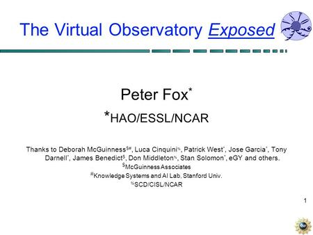 1 The Virtual Observatory Exposed Peter Fox * * HAO/ESSL/NCAR Thanks to Deborah McGuinness $#, Luca Cinquini %, Patrick West *, Jose Garcia *, Tony Darnell.