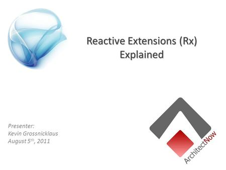 Reactive Extensions (Rx) Explained Presenter: Kevin Grossnicklaus August 5 th, 2011.