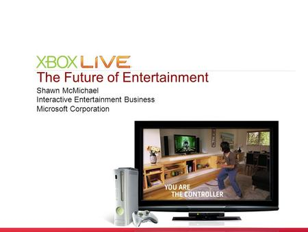 The Future of Entertainment Shawn McMichael Interactive Entertainment Business Microsoft Corporation.