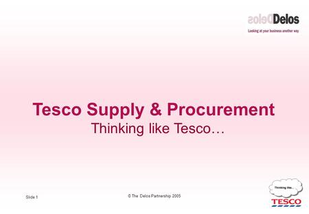 Slide 1 © The Delos Partnership 2005 Tesco Supply & Procurement Thinking like Tesco…