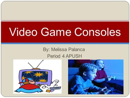 By: Melissa Palanca Period 4 APUSH Video Game Consoles.
