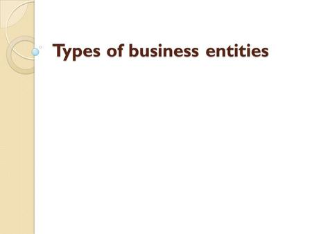 Types of business entities. Sole proprietorship type of business entity which legally has no separate existence from its owner Limitations of liability.