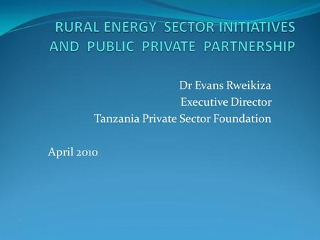 Dr Evans Rweikiza Executive Director Tanzania Private Sector Foundation April 2010.