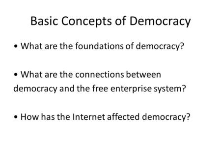 Basic Concepts of Democracy What are the foundations of democracy? What are the connections between democracy and the free enterprise system? How has the.