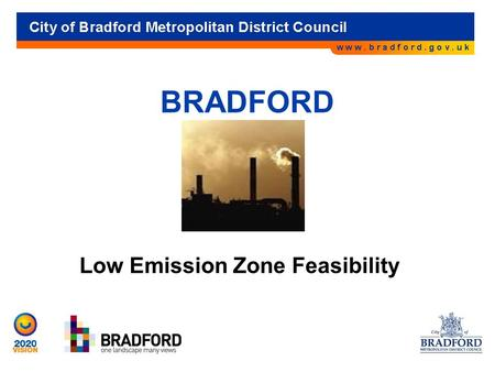 BRADFORD Low Emission Zone Feasibility. Background 4 AQMAs declared in 2006-Manningham, Manchester Road, Thornton Road & Shipley Airedale Road. Also looking.