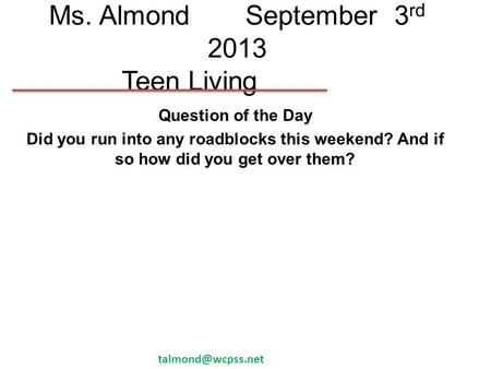 Ms. AlmondSeptember 3 rd 2013 Teen Living Question of the Day Did you run into any roadblocks this weekend? And if so how did you get over them?