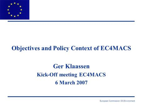 European Commission: DG Environment Objectives and Policy Context of EC4MACS Ger Klaassen Kick-Off meeting EC4MACS 6 March 2007.