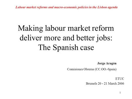 1 Making labour market reform deliver more and better jobs: The Spanish case ETUC Brussels 20 - 21 March 2006 Jorge Aragón Comisiones Obreras (CC.OO.-Spain)